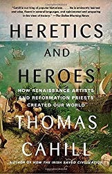Heretics and Heroes: How Renaissance Artists and Reformation Priests Created Our World (Hinges of History)