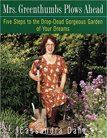 Mrs. Greenthumbs Plows Ahead: Five Steps to the Drop-Dead Gorgeous Garden of Your Dreams