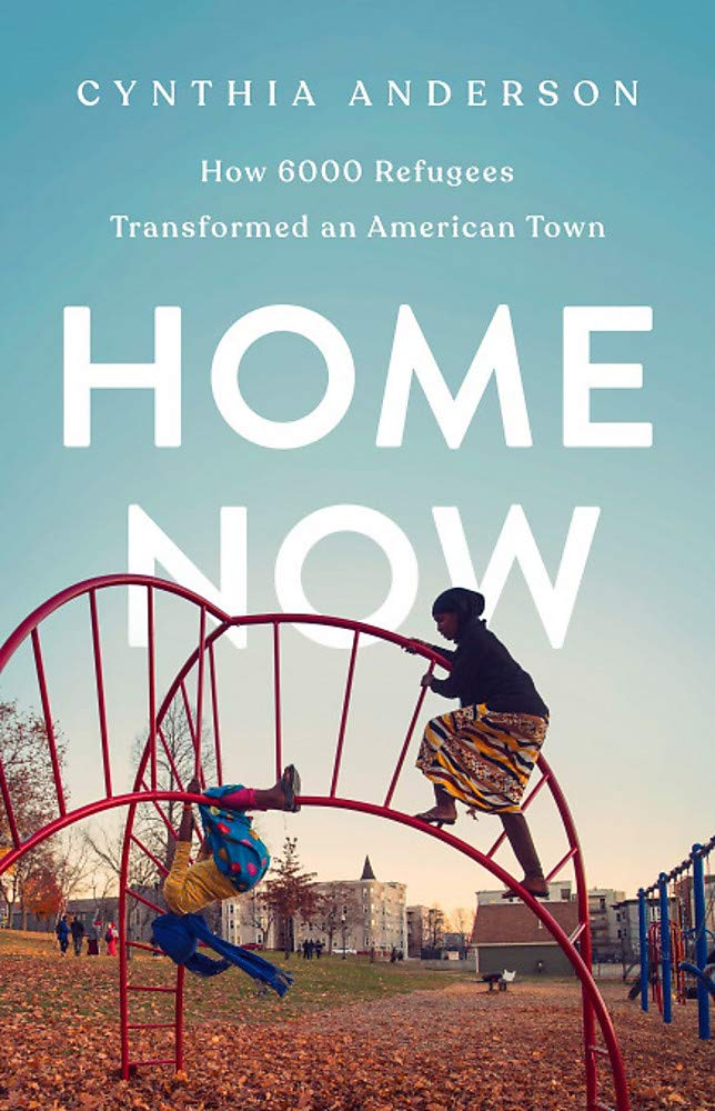 Home Now How 6000 Refugees Transformed An American Town Anderson Cynthia 9781541767911 Amazon Com Books