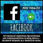 Facebook: Mit Facebook Marketing für Anfänger und Fortgeschrittene zu mehr Erfolg [Facebook Marketing for Beginners and Advanced to Achieve More Success]: Facebook Werbung als Marketing Kanal | Mike Kaulitz