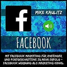 Facebook: Mit Facebook Marketing für Anfänger und Fortgeschrittene zu mehr Erfolg: Facebook Werbung als Marketing Kanal Hörbuch von Mike Kaulitz Gesprochen von: Joshua Atkins
