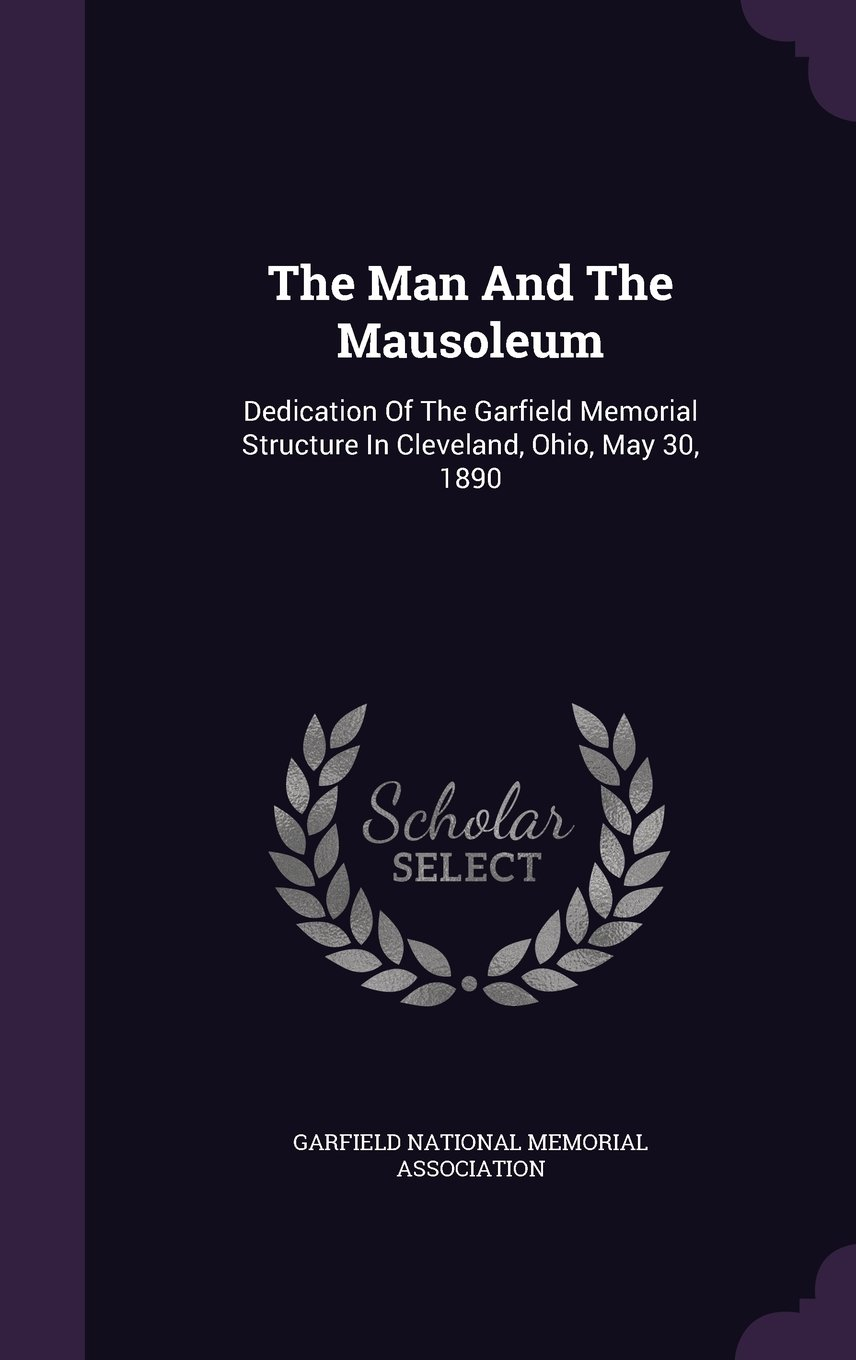 Read Online The Man And The Mausoleum: Dedication Of The Garfield Memorial Structure In Cleveland, Ohio, May 30, 1890 ebook