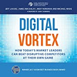 Digital Vortex: How Today's Market Leaders Can Beat Disruptive Competitors at Their Own Game | Jeff Loucks,James Macaulay,Andy Noronha,Michael Wade