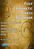 PTSD: Living In a Stressful World - Understanding and Overcoming Post-Traumatic Stress Disorder