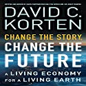 Change the Story, Change the Future: A Living Economy for a Living Earth Audiobook by David C. Korten Narrated by Dana Hickox
