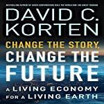Change the Story, Change the Future: A Living Economy for a Living Earth | David C. Korten