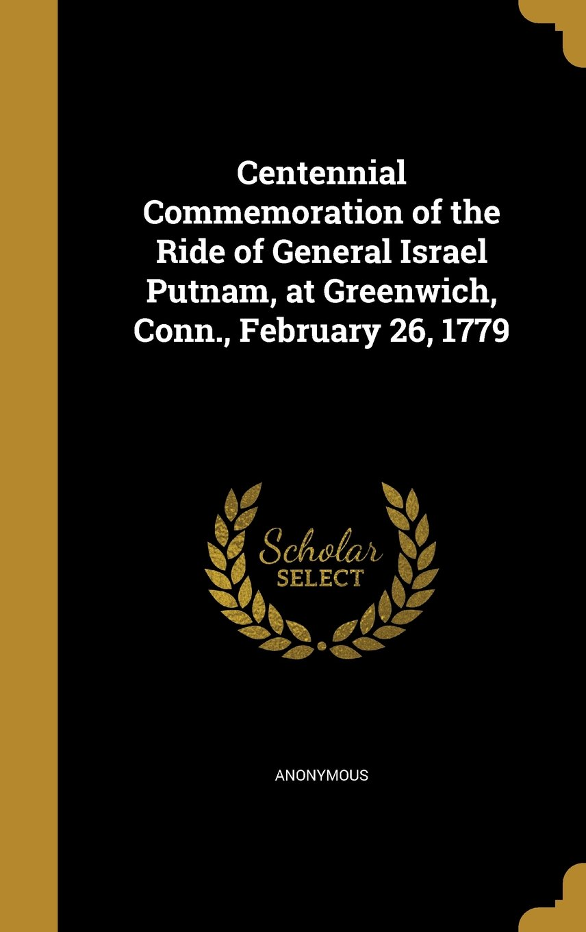 Read Online Centennial Commemoration of the Ride of General Israel Putnam, at Greenwich, Conn., February 26, 1779 pdf epub