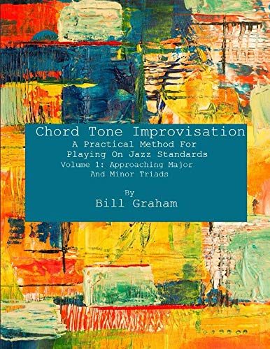 Chord Tone Improvisation: A Practical Method For Playing On Jazz Standards - Volume 1: Approaching Major And Minor Triads: Volume 1: Approaching Major And Minor Triads