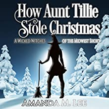 How Aunt Tillie Stole Christmas: A Wicked Witches of the Midwest Short Audiobook by Amanda M. Lee Narrated by Talmadge Ragan