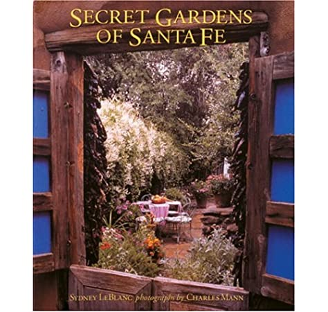Secret Gardens Of Santa Fe Leblanc Sydney Mann Charles 9780847826810 Amazon Com Books
