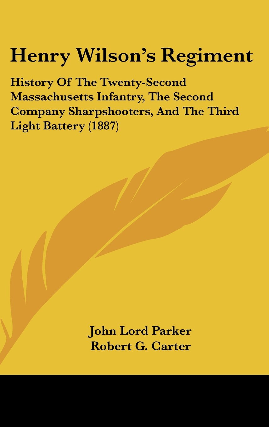 Read Online Henry Wilson's Regiment: History Of The Twenty-Second Massachusetts Infantry, The Second Company Sharpshooters, And The Third Light Battery (1887) pdf epub
