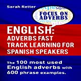 English: Adverbs Fast Track Learning for Spanish Speakers: The 100 Most Used English Adverbs with 600 Phrase Examples