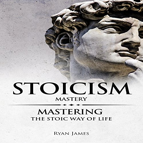 Stoicism Mastery: Mastering the Stoic Way of Life