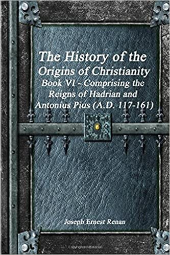 The History of the Origins of Christianity, Volume 6: The Christian Church, Comprising the Reigns of