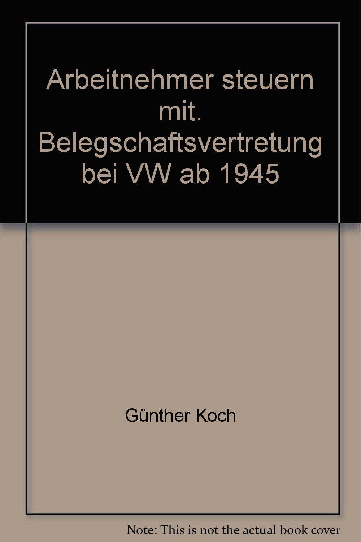 Arbeitnehmer steuern mit. Belegschaftsvertretung bei VW ab 1945 Broschiert – Mai 1990 Günther Koch Franz Steinkühler Bund-Verlag GmbH 3766330519