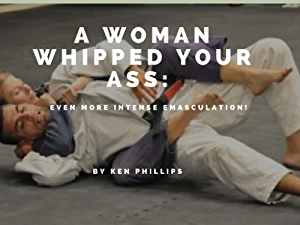 A Woman Whipped Your Ass: More Intense Emasculation