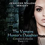 The Vampire Hunter's Daughter Complete Collection: Parts 1-6 | Jennifer Malone Wright