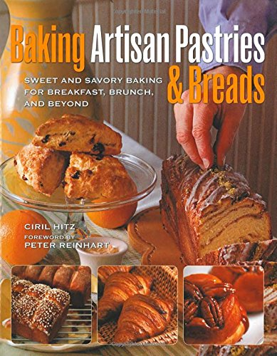 Baking Artisan Pastries & Breads: Sweet and Savory Baking for Breakfast, Brunch, and Beyond by Ciril Hitz