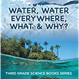 Water, Water Everywhere, What & Why? : Third Grade Science Books Series: 3rd Grade Water Books for Kids (Children's Earth Sciences Books)