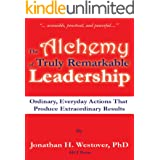 The Alchemy of Truly Remarkable Leadership: Ordinary, Everyday Actions That Produce Extraordinary Results