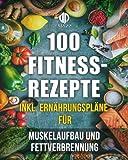 Fitness-Rezepte - Muskelaufbau und Fettverbrennung inkl. Bilder u. Ernährungspläne: Einfach und gesund kochen zum Abnehmen, Muskelaufbau und zur allgemeinen Fitness