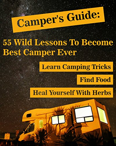 R.e.a.d Camper's Guide: 55 Wild Lessons To Become Best Camper Ever. Learn Camping Tricks Find Food And Even<br />T.X.T
