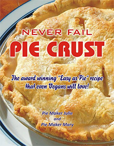 "Never Fail Pie Crust.: The award winning ""Easy As Pie"" crust recipe even Vegans will love! by Pie Maker Julie, Pie Maker Mary"