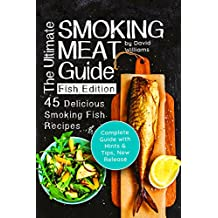 The Ultimate Smoking Meat Guide: Fish Edition: 45 Delicious Smoking Fish Recipes