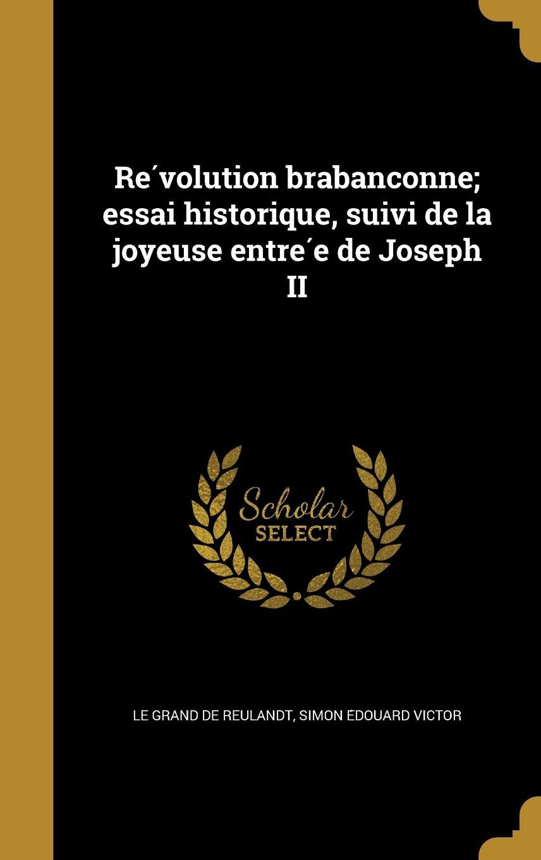 Re Volution Brabanc Onne; Essai Historique, Suivi de La Joyeuse Entre E de Joseph II (French Edition) pdf epub