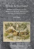 Towns in the Dark : Urban Transformations from Late Roman Britain to Anglo-Saxon England, Speed, Gavin, 178491004X
