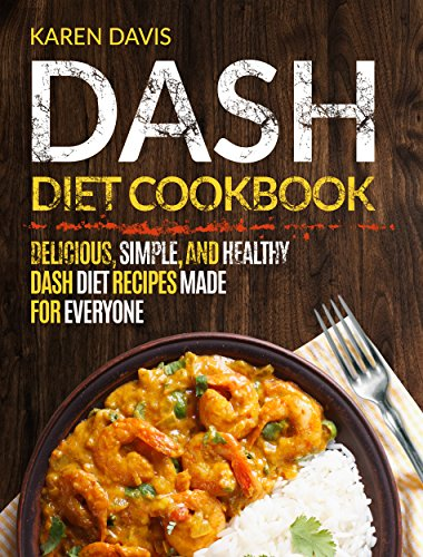 Dash Diet Cookbook: Delicious, Simple, and Healthy Dash Diet Recipes Made For Everyone by Karen  Davis