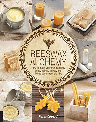(Beeswax Alchemy: How to Make Your Own Soap, Candles, Balms, Creams, and Salves from the)