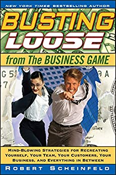 Busting Loose From the Business Game: Mind-Blowing Strategies for Recreating Yourself, Your Team, Your Business, and Everything in Between by [Scheinfeld, Robert]