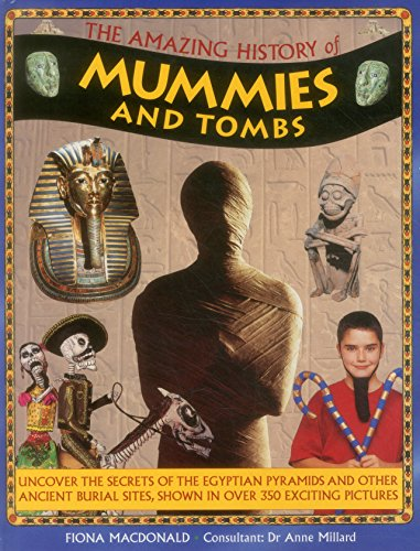 Amazing Mummies - The Amazing History of Mummies and Tombs: Uncover The Secrets Of The Egyptian Pyramids And Other Ancient Burial Sites, Shown In Over 350 Exciting Pictures
