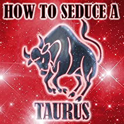 How to Seduce a Taurus