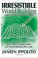 Irresistible World Building For Unforgettable Stories: A Creative Writing Guide For World Building That Sells Paperback