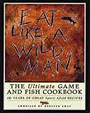 fish and game cookbook - Eat Like a Wild Man: The Ultimate Game and Fish Cookbook