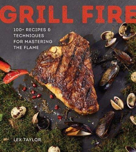Grill Fire: 100+ Recipes & Techniques for Mastering the Flame by Lex Taylor