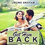 Get Him Back: Make Him Beg to Be Your Boyfriend Again | Lucina Graham