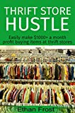 Thrift Store Hustle: Easily Make $1000+ A Month Profit Buying Items At Thrift Stores (Flip and Sell on Amazon, Reselling Online, Sell on eBay, Arbitrage Tips)