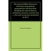 The imperial Bible-dictionary: historical, biographical, geographical, and doctrinal; including the natural history, antiquities, manners, customs and ... mentioned in the S (English Edition)