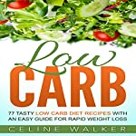 Low Carb: 77 Tasty Low Carb Diet Recipes with an Easy Guide for Rapid Weight Loss | Celine Walker