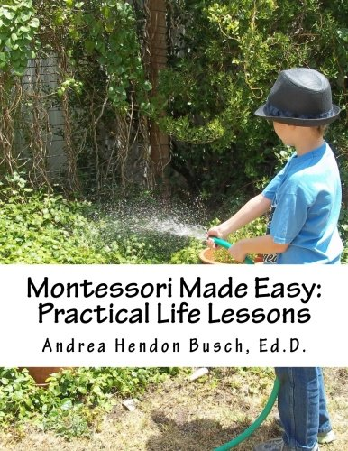 Montessori Made Easy: Practical Life Lessons: A Guide for Parents, Teachers, Preschools, and Child Care Centers for Creating Activities and Teaching ... Using Simple Inexpensive Materials (Volume 1)