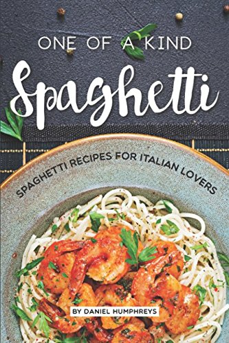 One of a Kind Spaghetti: Spaghetti Recipes for Italian Lovers by Daniel Humphreys