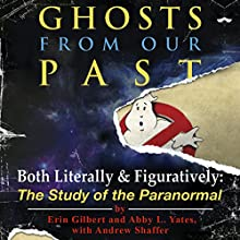 Ghosts from Our Past: Both Literally and Figuratively: The Study of the Paranormal Audiobook by Erin Gilbert, Abby L Yates, Andrew Shaffer Narrated by Paul Boehmer, Emma Bering, Hillary Huber
