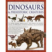 The Complete Illustrated Encyclopedia Of Dinosaurs & Prehistoric Creatures: The Ultimate Illustrated Reference Guide to 1000 Dinosaurs and Prehistoric ... Commissioned Artworks, Maps and Photographs