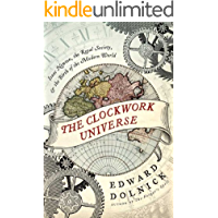The Clockwork Universe: Isaac Newton, the Royal Society, and the Birth of the Modern World: saac Newto, Royal Society, and the Birth of the Modern WorldI