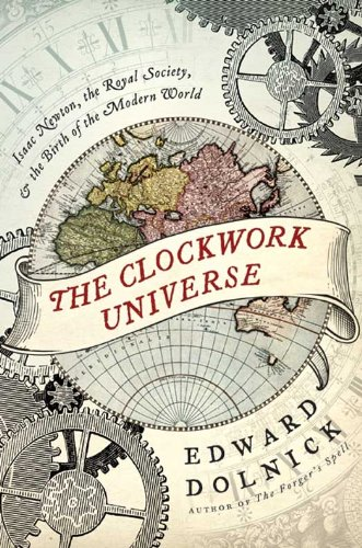The Clockwork Universe: Isaac Newton, the Royal Society, and the Birth of the Modern World: saac Newto, Royal Society, and the Birth of the Modern WorldI (The Great Fire Of London 1666 Story)