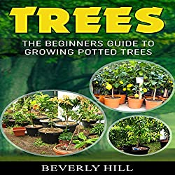 Trees: The Beginners Guide to Growing Potted Trees
