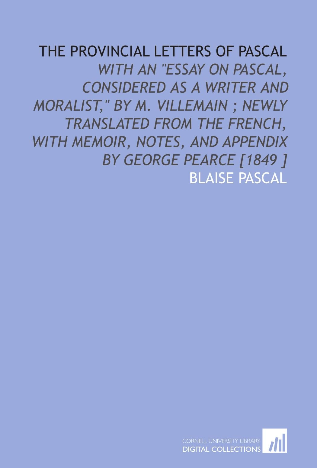 """Read Online The Provincial Letters of Pascal: With an """"Essay on Pascal, Considered as a Writer and Moralist,"""" by M. Villemain ; Newly Translated From the French, ... Notes, and Appendix by George Pearce [1849 ] PDF"""